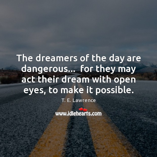 The dreamers of the day are dangerous…  for they may act their Image