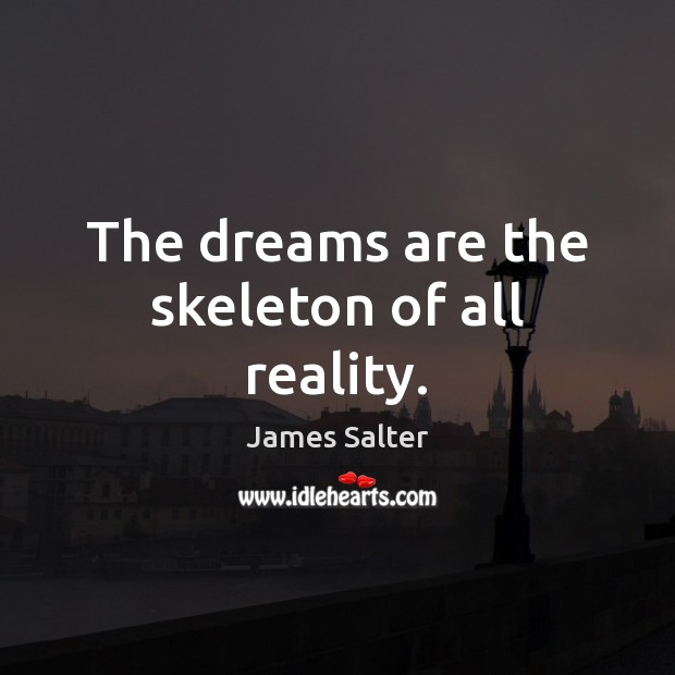 The dreams are the skeleton of all reality. James Salter Picture Quote