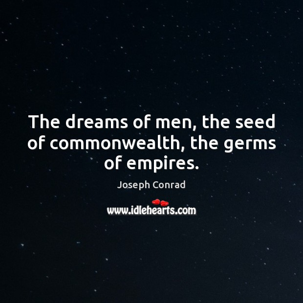 The dreams of men, the seed of commonwealth, the germs of empires. Image