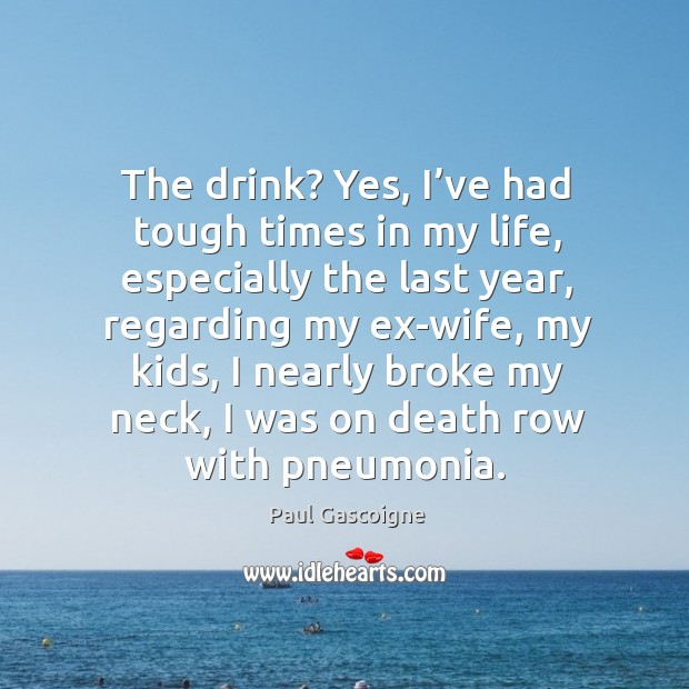 The drink? yes, I've had tough times in my life, especially the last year, regarding my ex-wife Paul Gascoigne Picture Quote