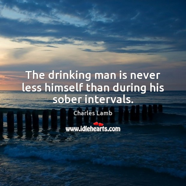 The drinking man is never less himself than during his sober intervals. Charles Lamb Picture Quote