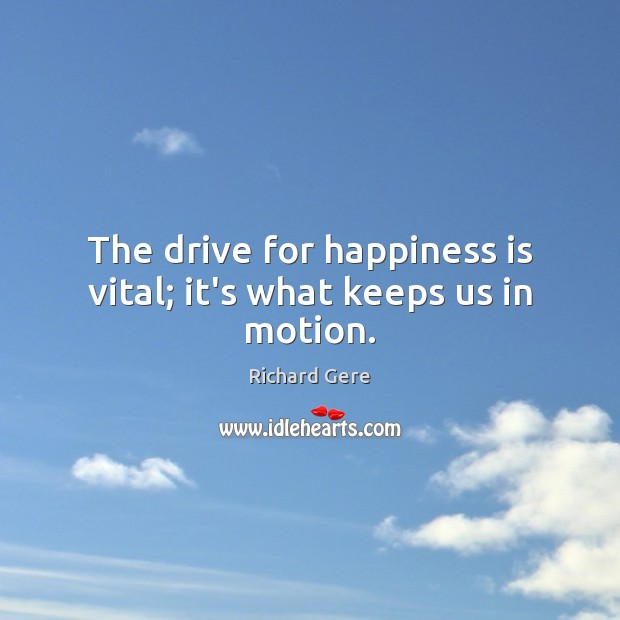 The drive for happiness is vital; it's what keeps us in motion. Richard Gere Picture Quote