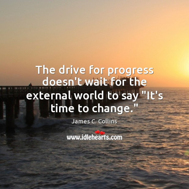 """The drive for progress doesn't wait for the external world to say """"It's time to change."""" Image"""