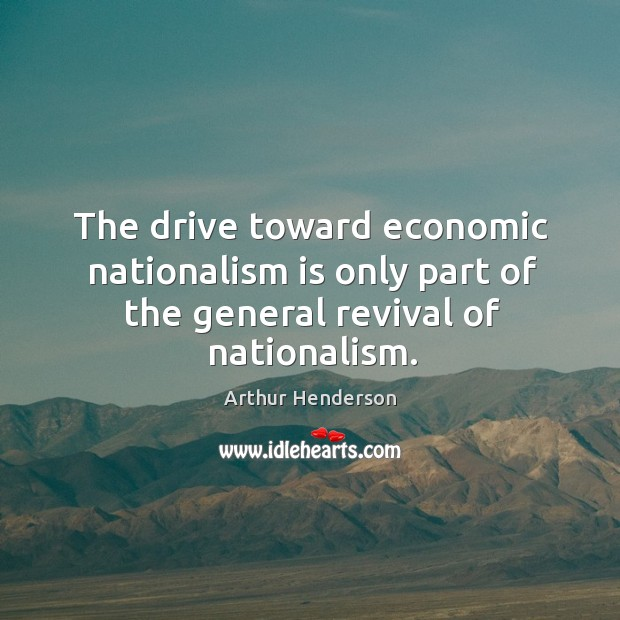 Image, The drive toward economic nationalism is only part of the general revival of nationalism.