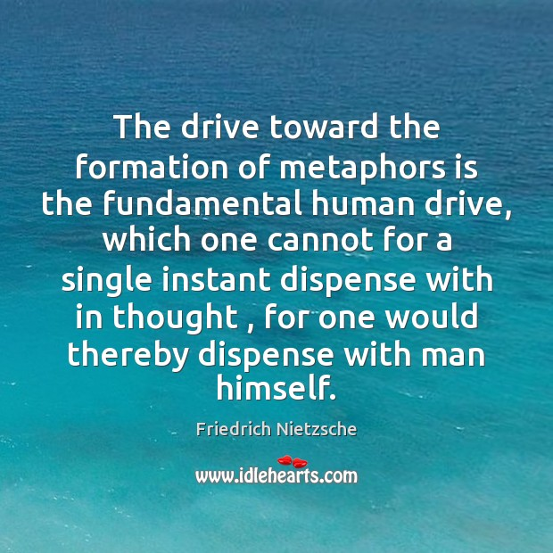 The drive toward the formation of metaphors is the fundamental human drive, Friedrich Nietzsche Picture Quote