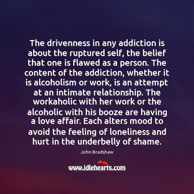 The drivenness in any addiction is about the ruptured self, the belief Addiction Quotes Image