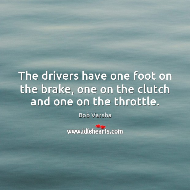 The drivers have one foot on the brake, one on the clutch and one on the throttle. Bob Varsha Picture Quote