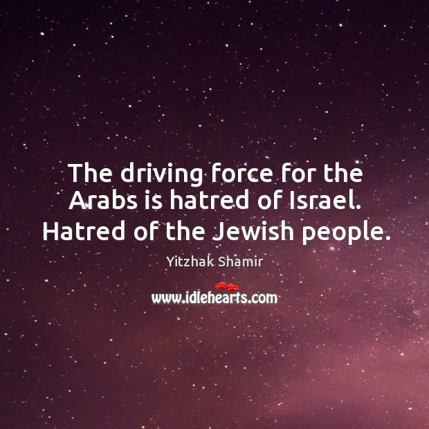 The driving force for the arabs is hatred of israel. Hatred of the jewish people. Image