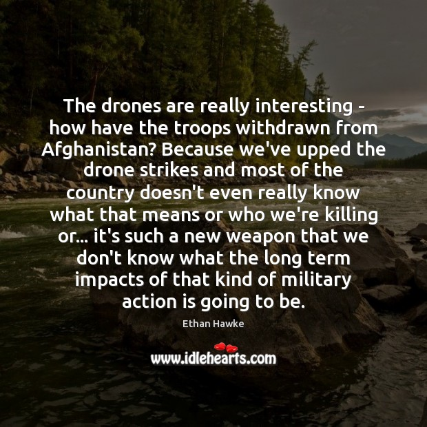 The drones are really interesting – how have the troops withdrawn from Ethan Hawke Picture Quote