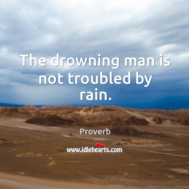 The drowning man is not troubled by rain. Image