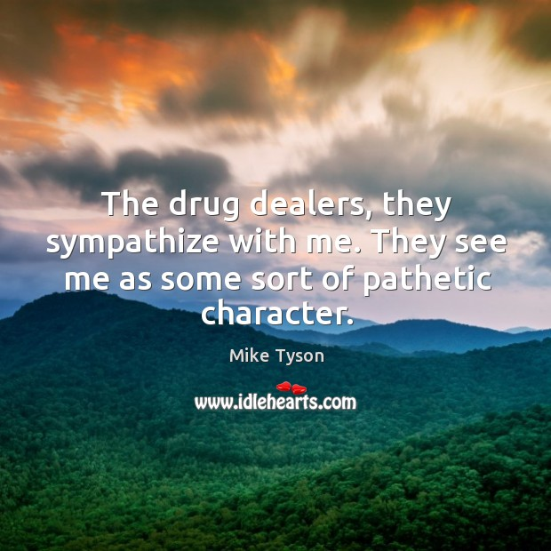 Image, The drug dealers, they sympathize with me. They see me as some sort of pathetic character.
