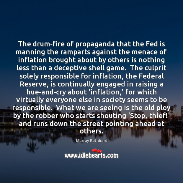 The drum-fire of propaganda that the Fed is manning the ramparts against Murray Rothbard Picture Quote