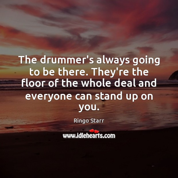 The drummer's always going to be there. They're the floor of the Ringo Starr Picture Quote