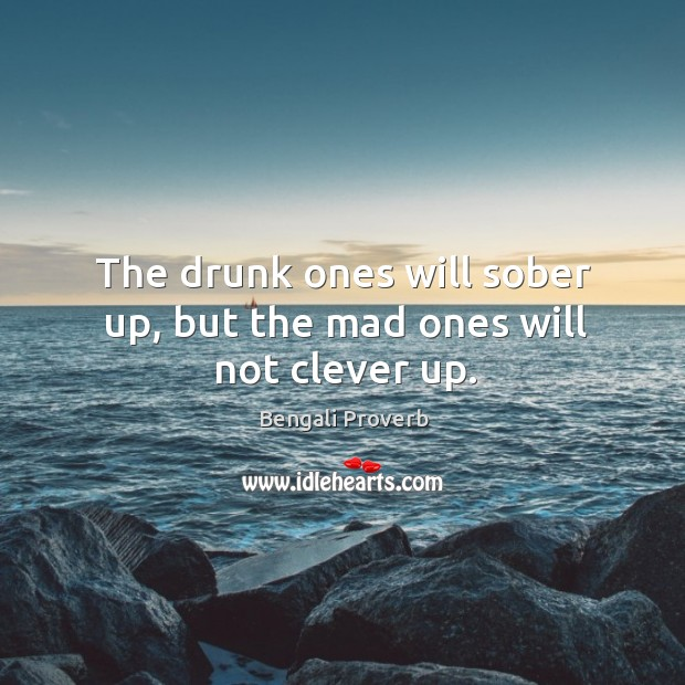 The drunk ones will sober up, but the mad ones will not clever up. Bengali Proverbs Image