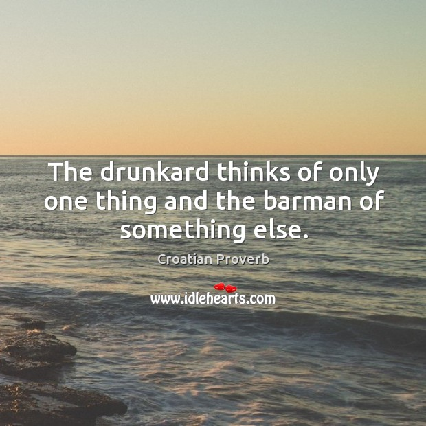 The drunkard thinks of only one thing and the barman of something else. Croatian Proverbs Image