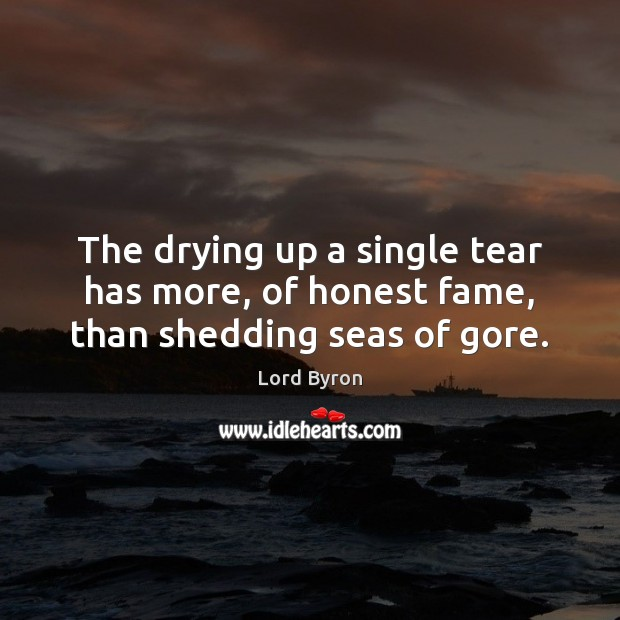 The drying up a single tear has more, of honest fame, than shedding seas of gore. Lord Byron Picture Quote