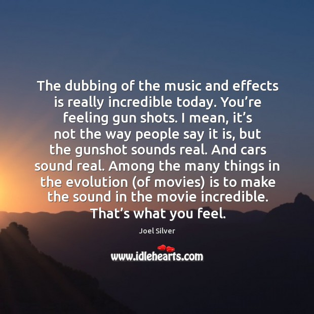 The dubbing of the music and effects is really incredible today. You're feeling gun shots. Image