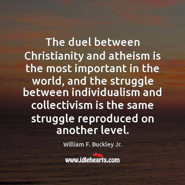 The duel between Christianity and atheism is the most important in the William F. Buckley Jr. Picture Quote