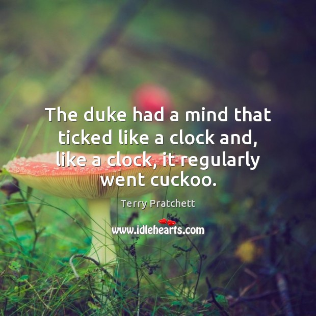 The duke had a mind that ticked like a clock and, like a clock, it regularly went cuckoo. Image