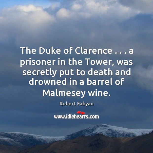 The Duke of Clarence . . . a prisoner in the Tower, was secretly put Image