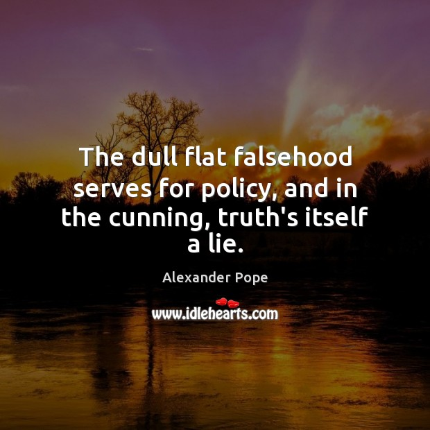 The dull flat falsehood serves for policy, and in the cunning, truth's itself a lie. Alexander Pope Picture Quote