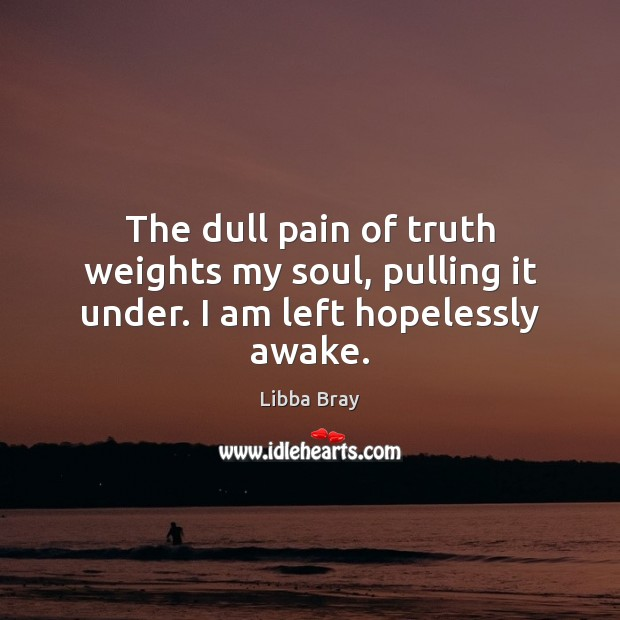 The dull pain of truth weights my soul, pulling it under. I am left hopelessly awake. Libba Bray Picture Quote