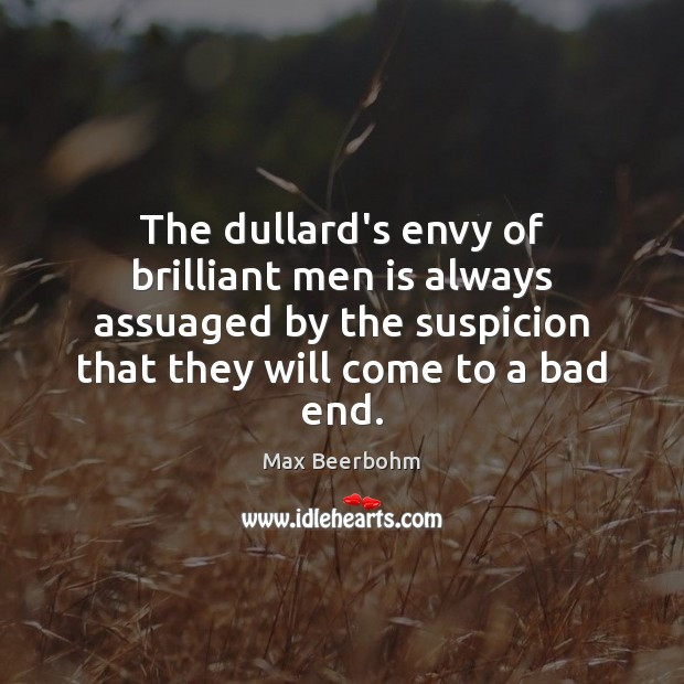 The dullard's envy of brilliant men is always assuaged by the suspicion Image