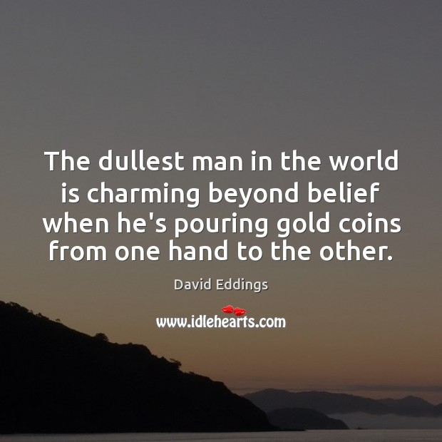 The dullest man in the world is charming beyond belief when he's David Eddings Picture Quote