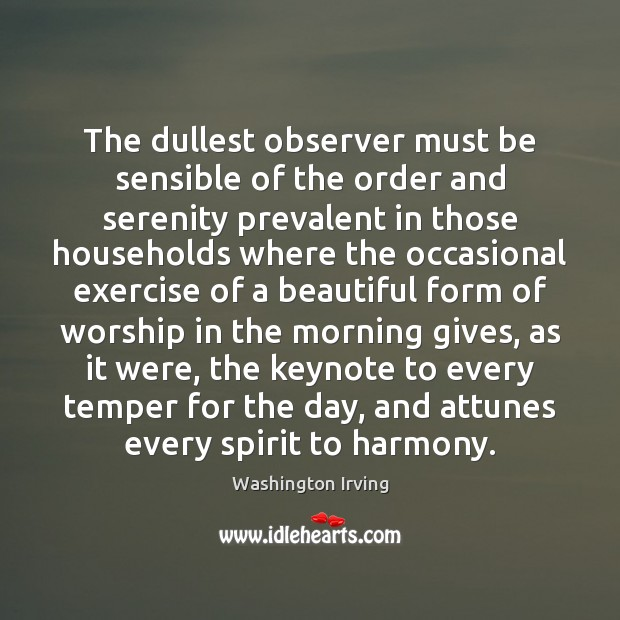 The dullest observer must be sensible of the order and serenity prevalent Washington Irving Picture Quote