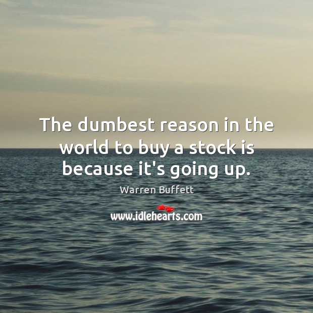 Image, The dumbest reason in the world to buy a stock is because it's going up.