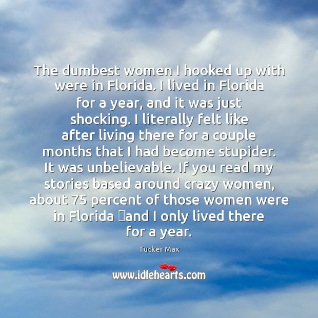 The dumbest women I hooked up with were in Florida. I lived Tucker Max Picture Quote