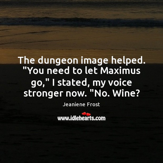 "The dungeon image helped. ""You need to let Maximus go,"" I stated, Jeaniene Frost Picture Quote"