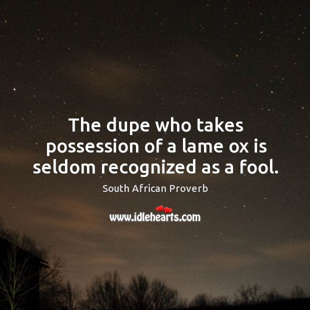 The dupe who takes possession of a lame ox is seldom recognized as a fool. Image