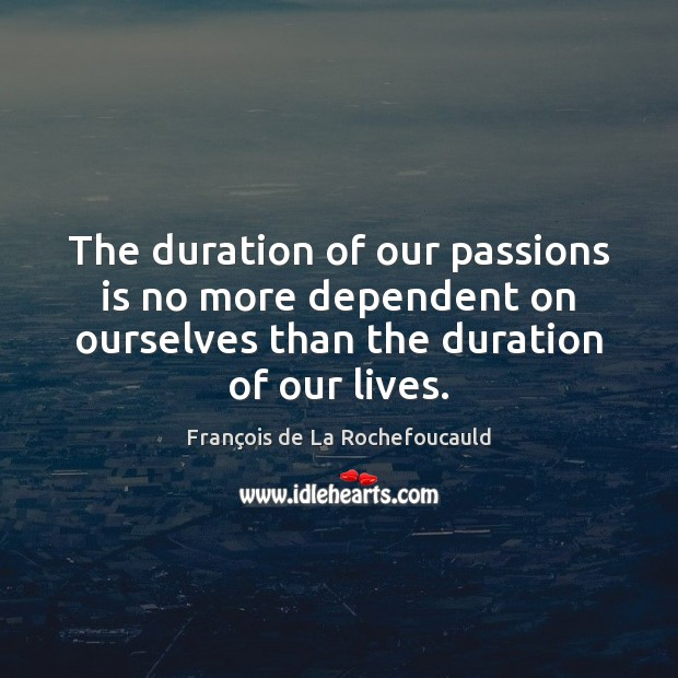 The duration of our passions is no more dependent on ourselves than Image
