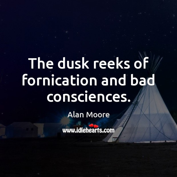 The dusk reeks of fornication and bad consciences. Alan Moore Picture Quote