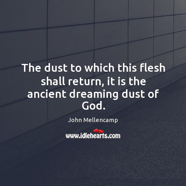 The dust to which this flesh shall return, it is the ancient dreaming dust of God. Image