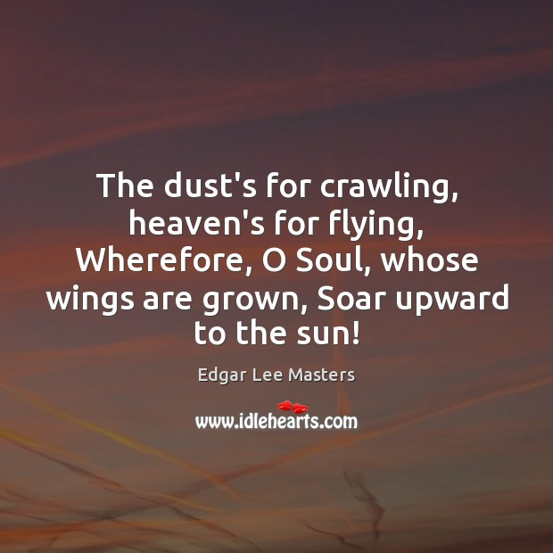 The dust's for crawling, heaven's for flying, Wherefore, O Soul, whose wings Edgar Lee Masters Picture Quote