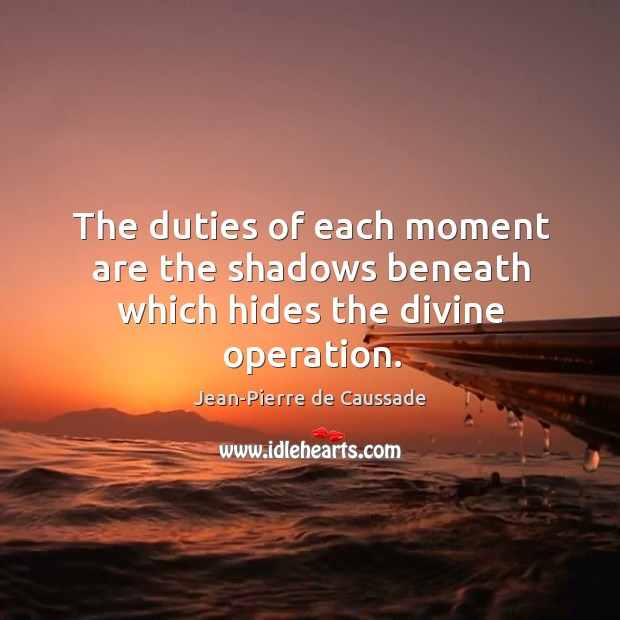 The duties of each moment are the shadows beneath which hides the divine operation. Image