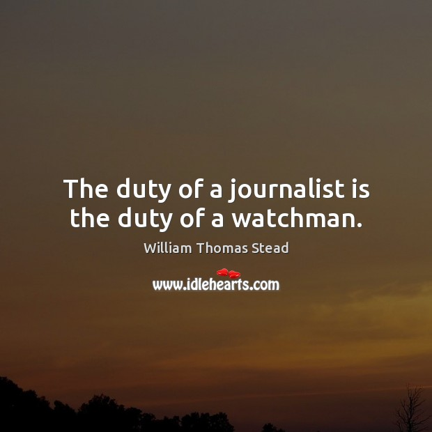 The duty of a journalist is the duty of a watchman. William Thomas Stead Picture Quote