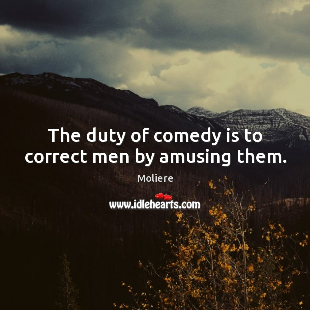 The duty of comedy is to correct men by amusing them. Image