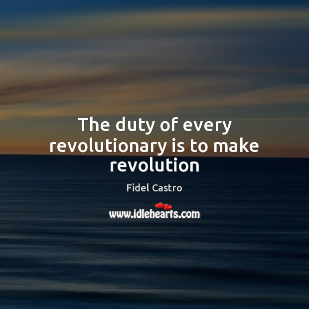 The duty of every revolutionary is to make revolution Fidel Castro Picture Quote