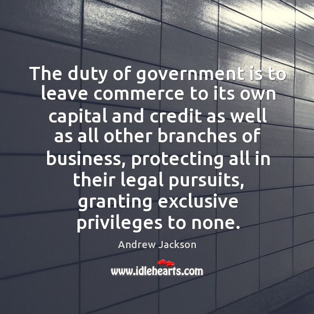 The duty of government is to leave commerce to its own capital and credit as well as all Image