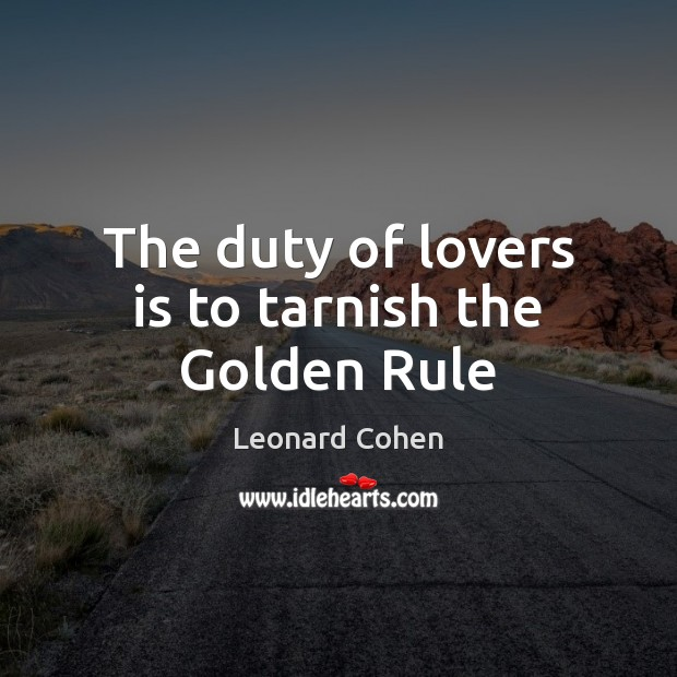 The duty of lovers is to tarnish the Golden Rule Leonard Cohen Picture Quote