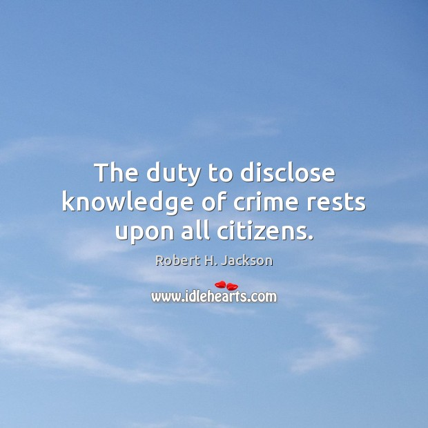 The duty to disclose knowledge of crime rests upon all citizens. Robert H. Jackson Picture Quote