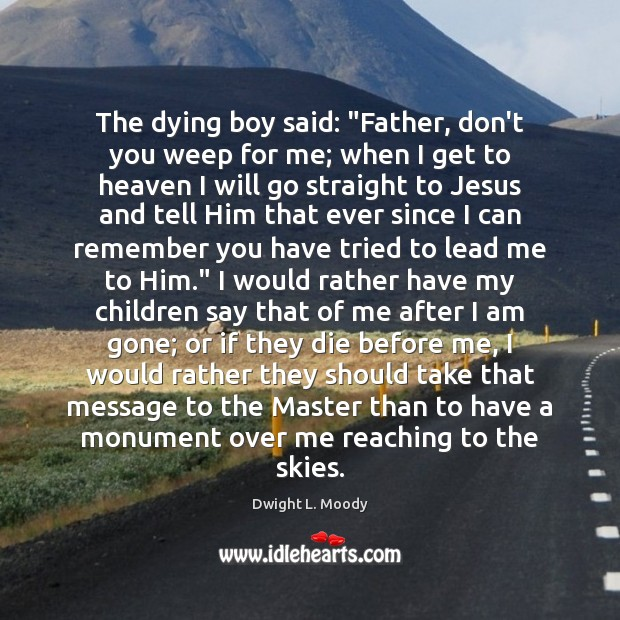 """The dying boy said: """"Father, don't you weep for me; when I Dwight L. Moody Picture Quote"""
