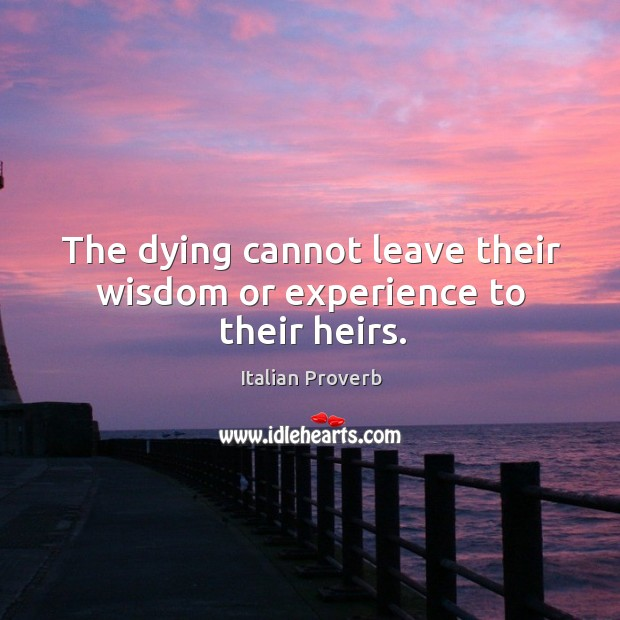 Image, The dying cannot leave their wisdom or experience to their heirs.