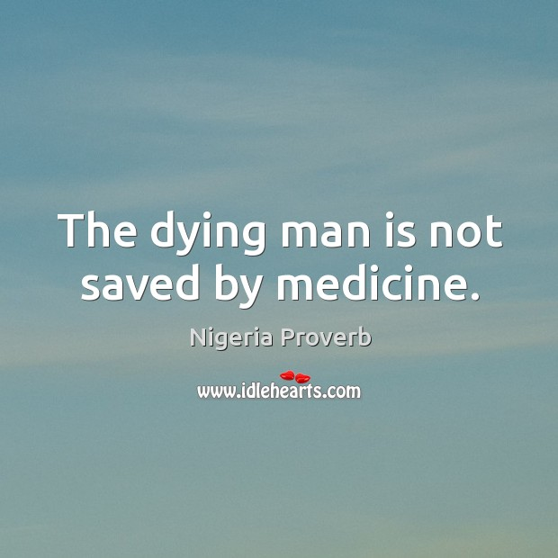 The dying man is not saved by medicine. Nigeria Proverbs Image