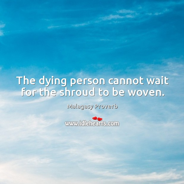 The dying person cannot wait for the shroud to be woven. Malagasy Proverbs Image