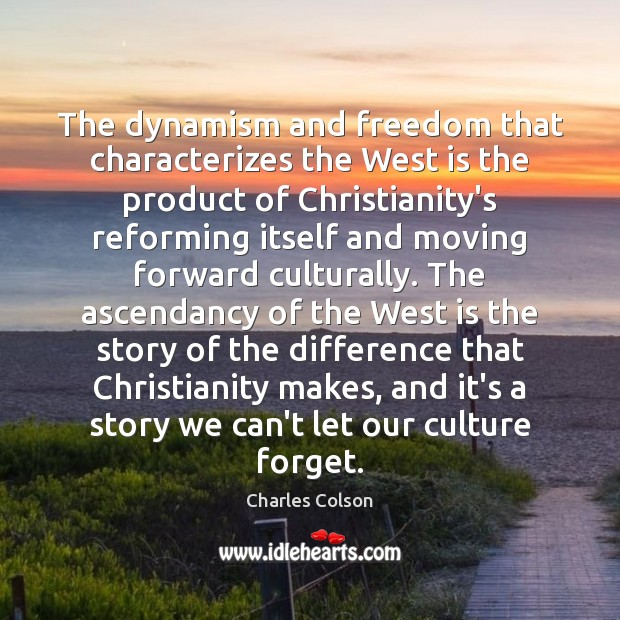 The dynamism and freedom that characterizes the West is the product of Charles Colson Picture Quote