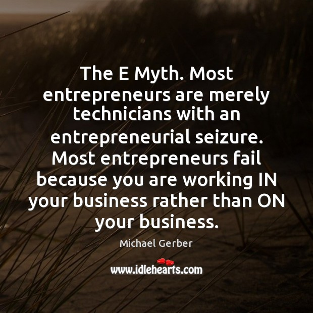 The E Myth. Most entrepreneurs are merely technicians with an entrepreneurial seizure. Entrepreneurship Quotes Image